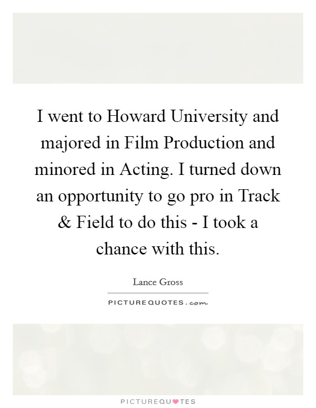 I went to Howard University and majored in Film Production and minored in Acting. I turned down an opportunity to go pro in Track and Field to do this - I took a chance with this Picture Quote #1