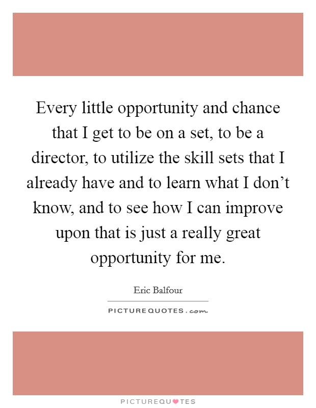 Every little opportunity and chance that I get to be on a set, to be a director, to utilize the skill sets that I already have and to learn what I don't know, and to see how I can improve upon that is just a really great opportunity for me Picture Quote #1