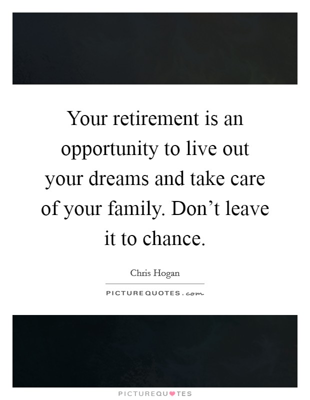 Your retirement is an opportunity to live out your dreams and take care of your family. Don't leave it to chance Picture Quote #1