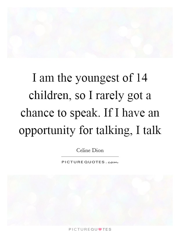 I am the youngest of 14 children, so I rarely got a chance to speak. If I have an opportunity for talking, I talk Picture Quote #1