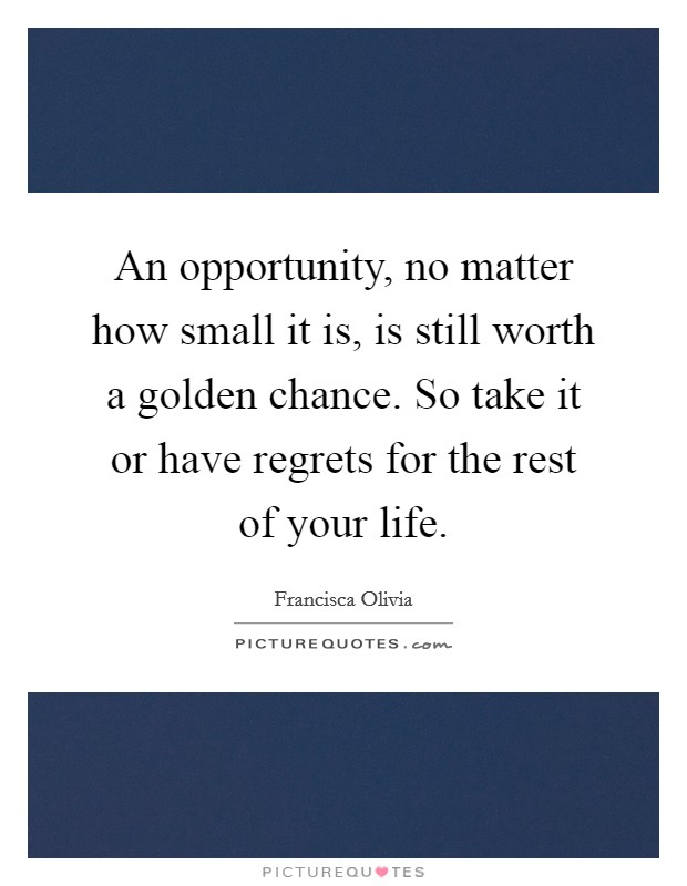 An opportunity, no matter how small it is, is still worth a golden chance. So take it or have regrets for the rest of your life Picture Quote #1