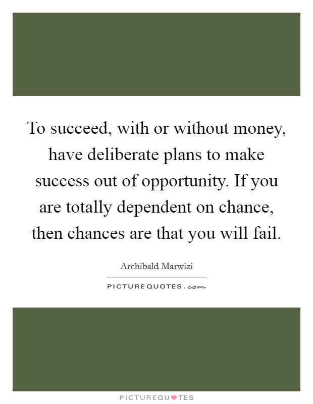 To succeed, with or without money, have deliberate plans to make success out of opportunity. If you are totally dependent on chance, then chances are that you will fail Picture Quote #1