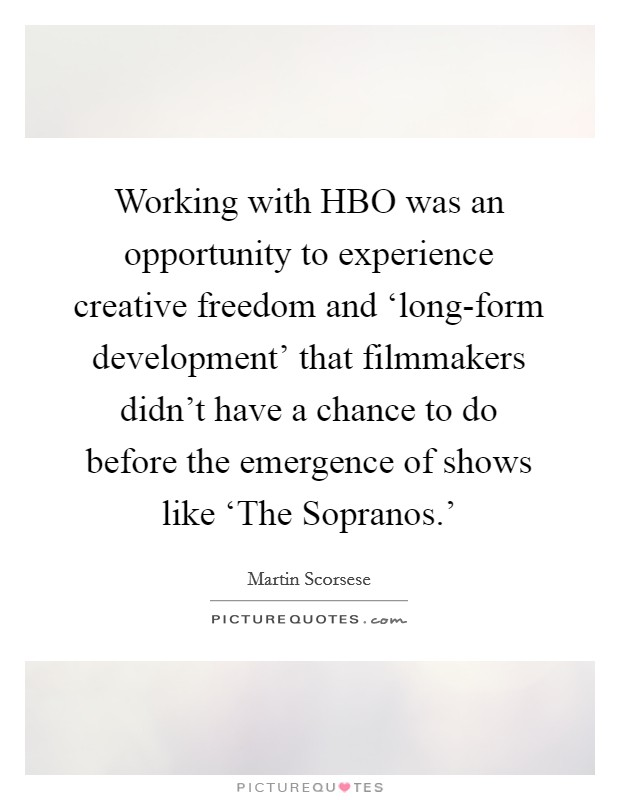 Working with HBO was an opportunity to experience creative freedom and 'long-form development' that filmmakers didn't have a chance to do before the emergence of shows like 'The Sopranos.' Picture Quote #1