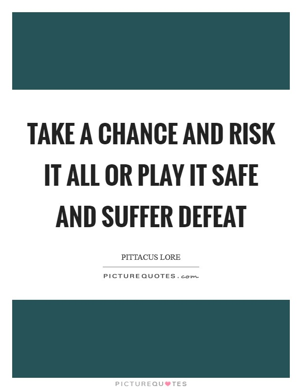Take a chance and risk it all or play it safe and suffer defeat Picture Quote #1