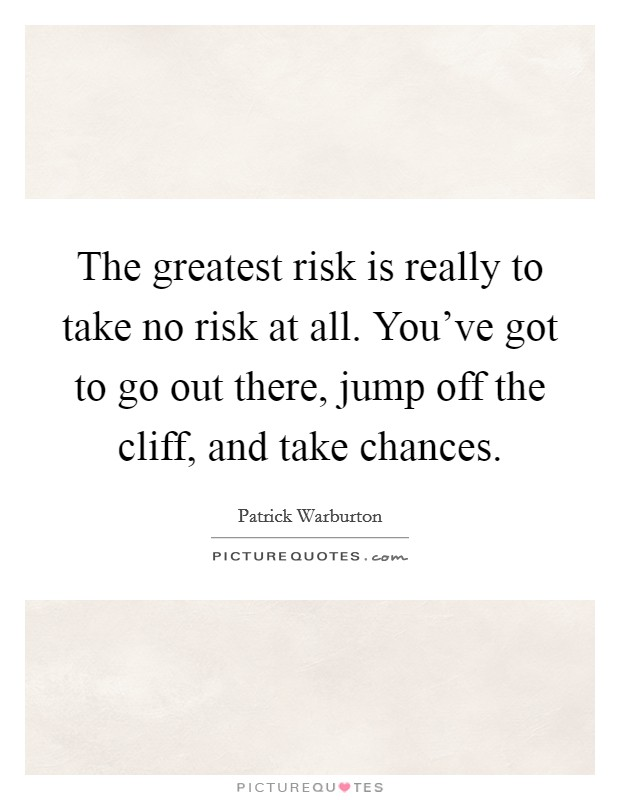 The greatest risk is really to take no risk at all. You've got to go out there, jump off the cliff, and take chances Picture Quote #1