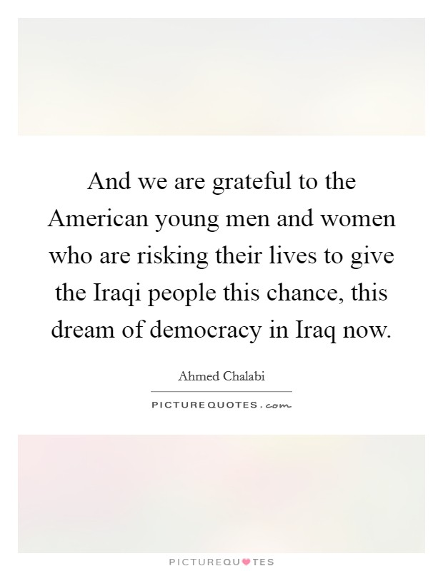And we are grateful to the American young men and women who are risking their lives to give the Iraqi people this chance, this dream of democracy in Iraq now Picture Quote #1