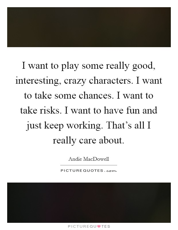 I want to play some really good, interesting, crazy characters. I want to take some chances. I want to take risks. I want to have fun and just keep working. That's all I really care about Picture Quote #1