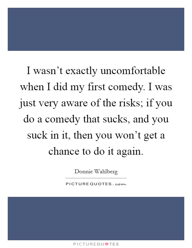 I wasn't exactly uncomfortable when I did my first comedy. I was just very aware of the risks; if you do a comedy that sucks, and you suck in it, then you won't get a chance to do it again Picture Quote #1