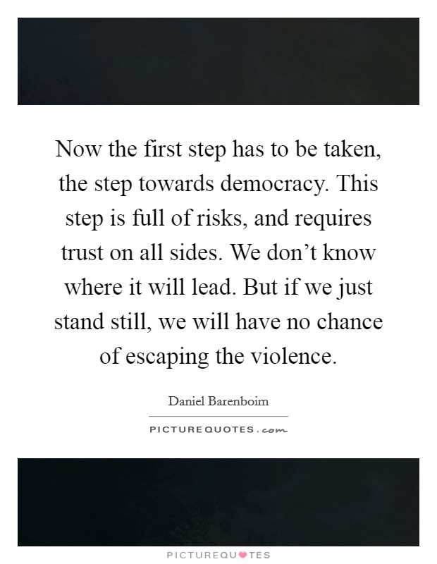 Now the first step has to be taken, the step towards democracy. This step is full of risks, and requires trust on all sides. We don't know where it will lead. But if we just stand still, we will have no chance of escaping the violence Picture Quote #1