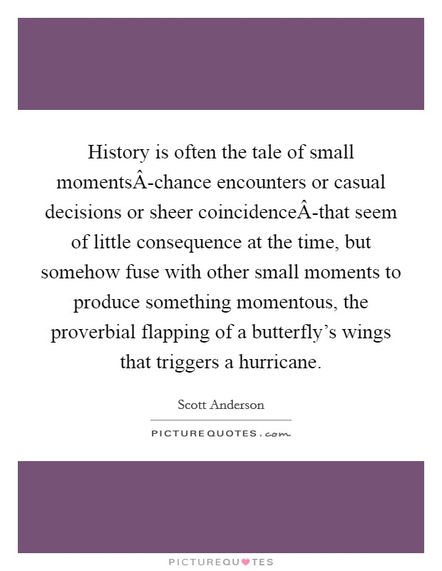 History is often the tale of small momentsÂ-chance encounters or casual decisions or sheer coincidenceÂ-that seem of little consequence at the time, but somehow fuse with other small moments to produce something momentous, the proverbial flapping of a butterfly's wings that triggers a hurricane Picture Quote #1