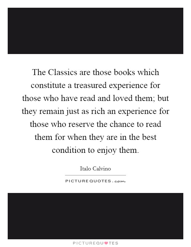 The Classics are those books which constitute a treasured experience for those who have read and loved them; but they remain just as rich an experience for those who reserve the chance to read them for when they are in the best condition to enjoy them Picture Quote #1