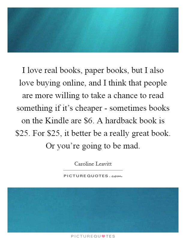 I love real books, paper books, but I also love buying online, and I think that people are more willing to take a chance to read something if it's cheaper - sometimes books on the Kindle are $6. A hardback book is $25. For $25, it better be a really great book. Or you're going to be mad Picture Quote #1