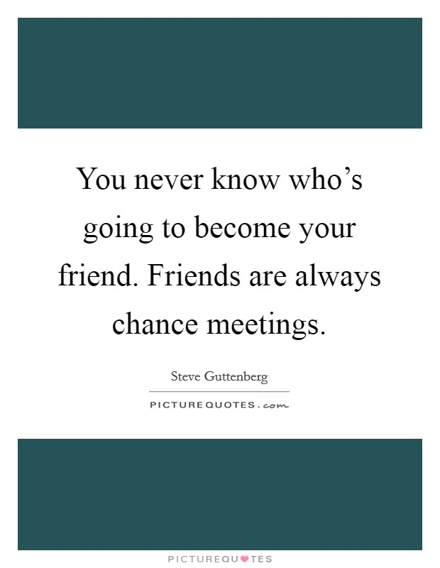 You never know who's going to become your friend. Friends are always chance meetings. Picture Quote #1