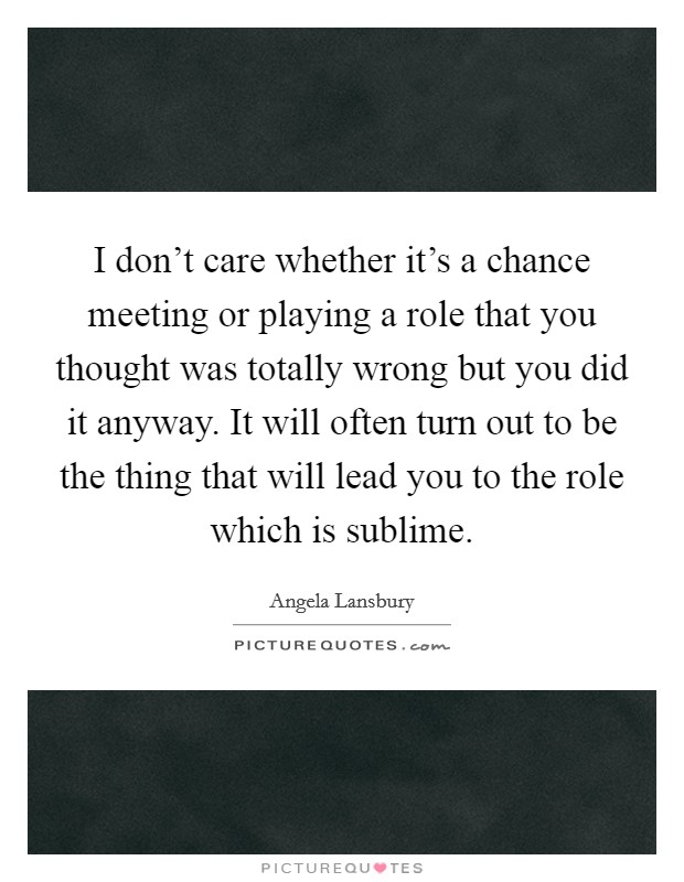 I don't care whether it's a chance meeting or playing a role that you thought was totally wrong but you did it anyway. It will often turn out to be the thing that will lead you to the role which is sublime Picture Quote #1