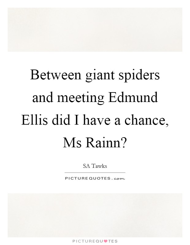 Between giant spiders and meeting Edmund Ellis did I have a chance, Ms Rainn? Picture Quote #1