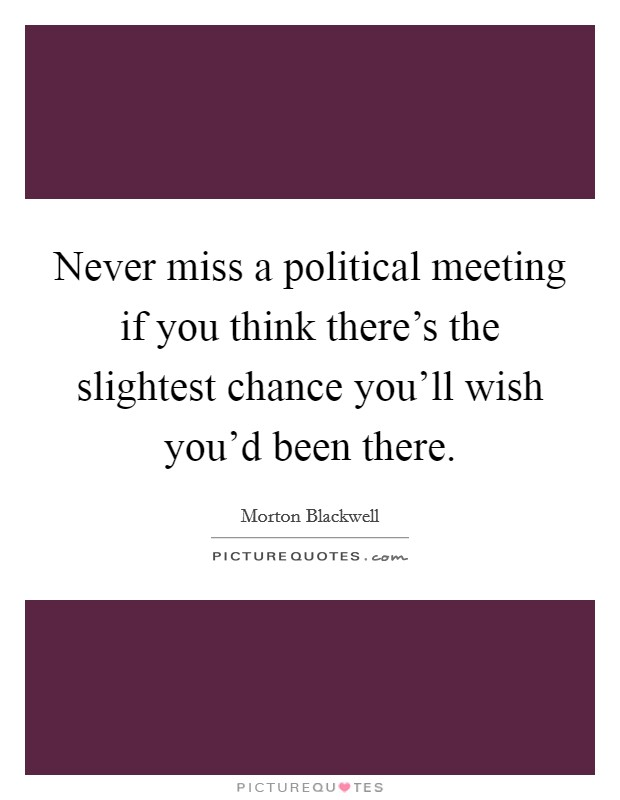 Never miss a political meeting if you think there's the slightest chance you'll wish you'd been there Picture Quote #1