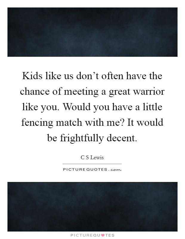 Kids like us don't often have the chance of meeting a great warrior like you. Would you have a little fencing match with me? It would be frightfully decent Picture Quote #1