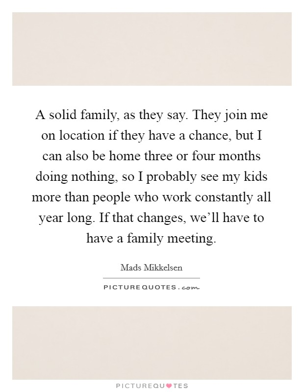 A solid family, as they say. They join me on location if they have a chance, but I can also be home three or four months doing nothing, so I probably see my kids more than people who work constantly all year long. If that changes, we'll have to have a family meeting Picture Quote #1