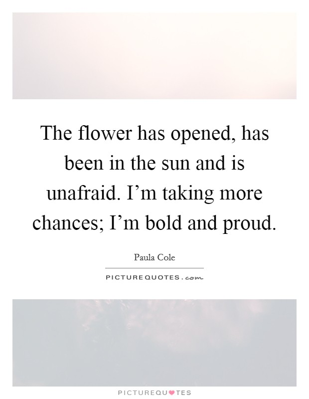The flower has opened, has been in the sun and is unafraid. I'm taking more chances; I'm bold and proud Picture Quote #1