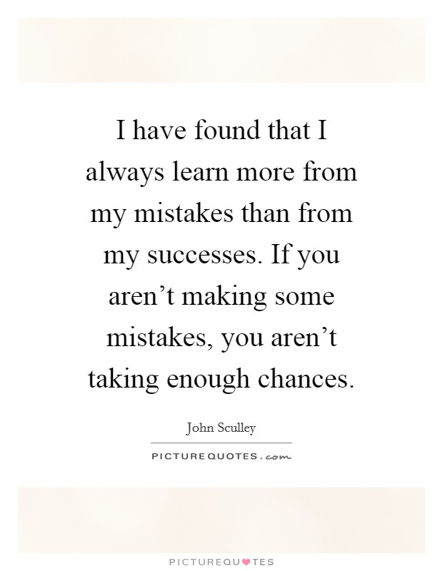 I have found that I always learn more from my mistakes than from my successes. If you aren't making some mistakes, you aren't taking enough chances Picture Quote #1