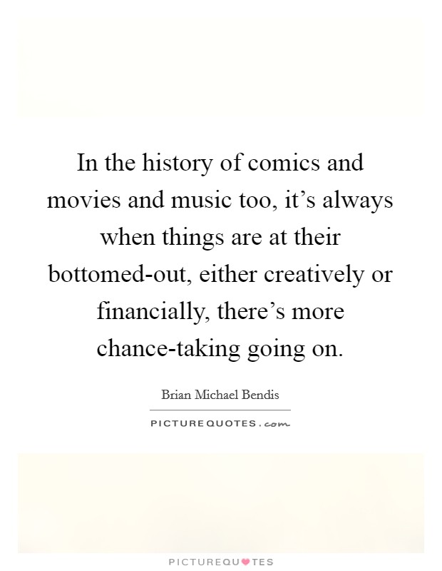 In the history of comics and movies and music too, it's always when things are at their bottomed-out, either creatively or financially, there's more chance-taking going on. Picture Quote #1