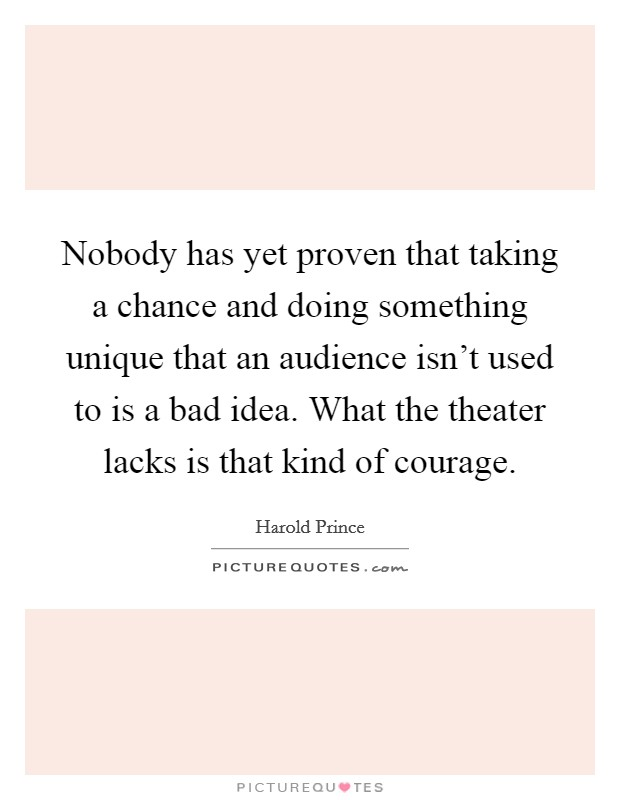 Nobody has yet proven that taking a chance and doing something unique that an audience isn't used to is a bad idea. What the theater lacks is that kind of courage Picture Quote #1