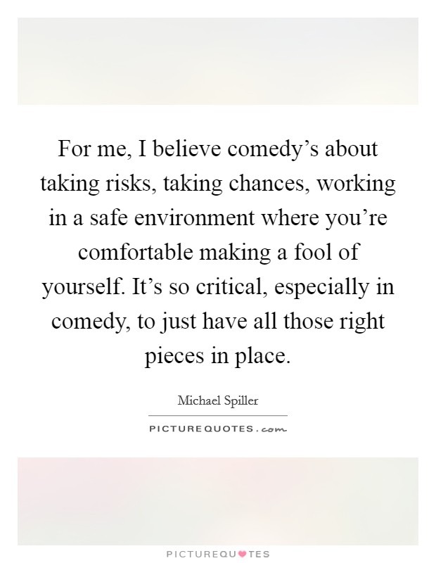 For me, I believe comedy's about taking risks, taking chances, working in a safe environment where you're comfortable making a fool of yourself. It's so critical, especially in comedy, to just have all those right pieces in place Picture Quote #1