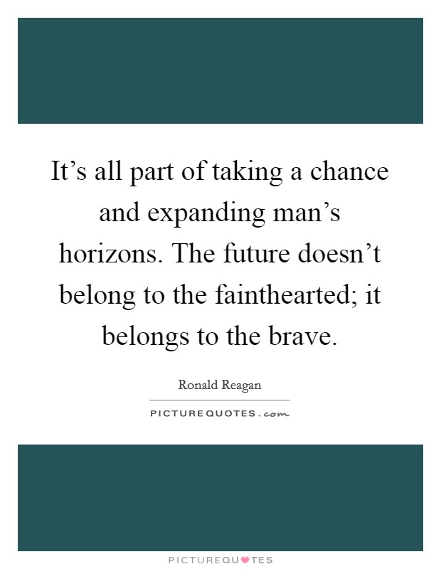 It's all part of taking a chance and expanding man's horizons. The future doesn't belong to the fainthearted; it belongs to the brave Picture Quote #1
