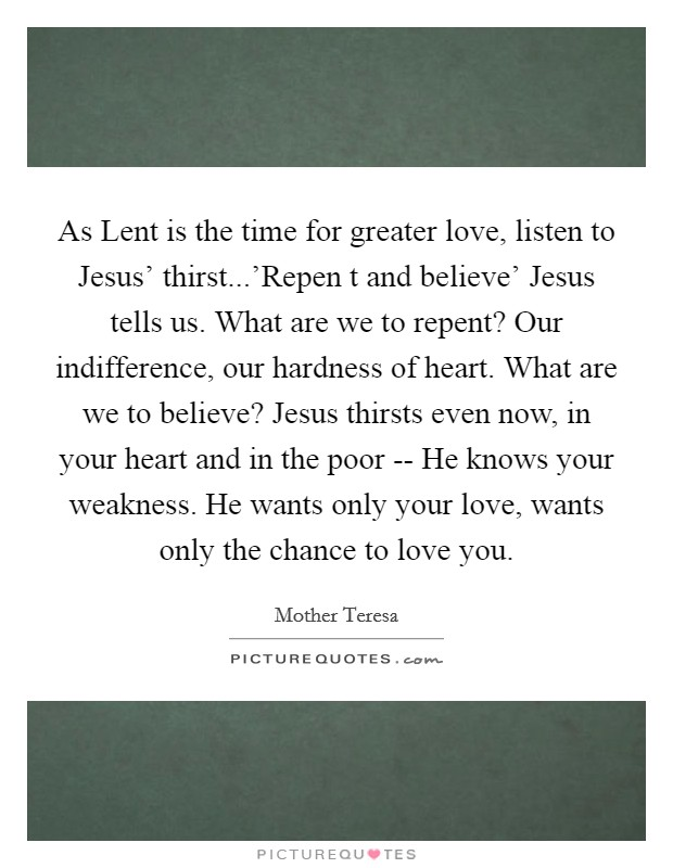 As Lent is the time for greater love, listen to Jesus' thirst...'Repen t and believe' Jesus tells us. What are we to repent? Our indifference, our hardness of heart. What are we to believe? Jesus thirsts even now, in your heart and in the poor -- He knows your weakness. He wants only your love, wants only the chance to love you Picture Quote #1