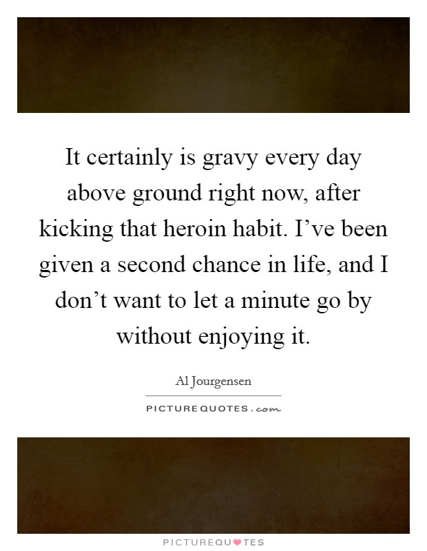 It certainly is gravy every day above ground right now, after kicking that heroin habit. I've been given a second chance in life, and I don't want to let a minute go by without enjoying it Picture Quote #1
