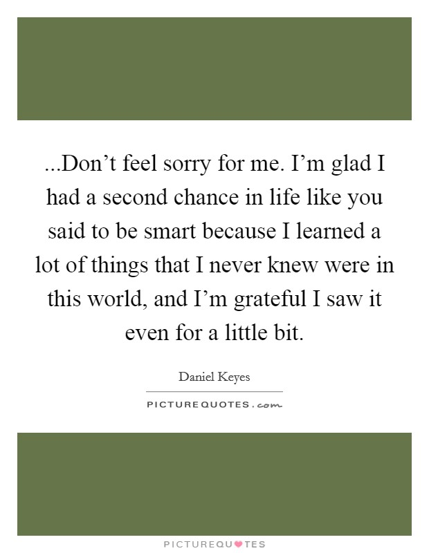 ...Don't feel sorry for me. I'm glad I had a second chance in life like you said to be smart because I learned a lot of things that I never knew were in this world, and I'm grateful I saw it even for a little bit Picture Quote #1