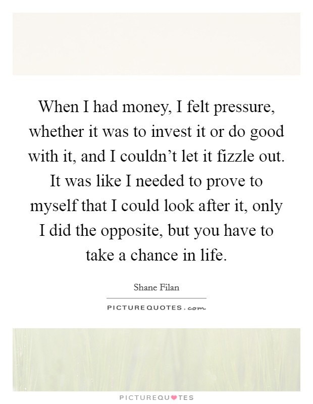 When I had money, I felt pressure, whether it was to invest it or do good with it, and I couldn't let it fizzle out. It was like I needed to prove to myself that I could look after it, only I did the opposite, but you have to take a chance in life Picture Quote #1
