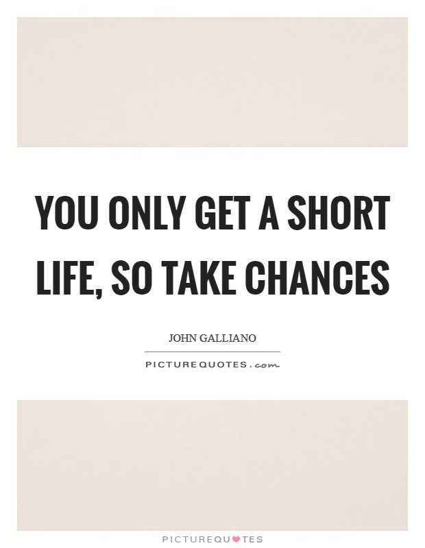 You only get a short life, so take chances Picture Quote #1