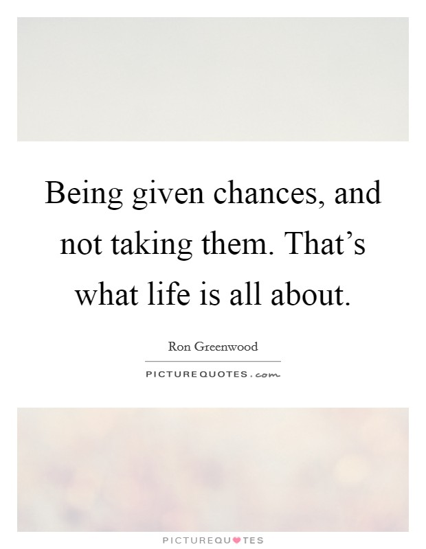 Being given chances, and not taking them. That's what life is all about Picture Quote #1