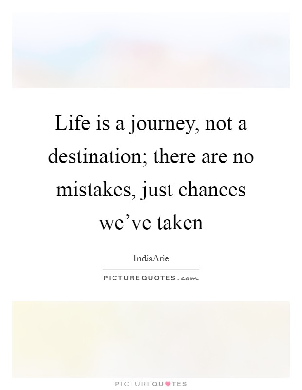 Life is a journey, not a destination; there are no mistakes, just chances we've taken Picture Quote #1