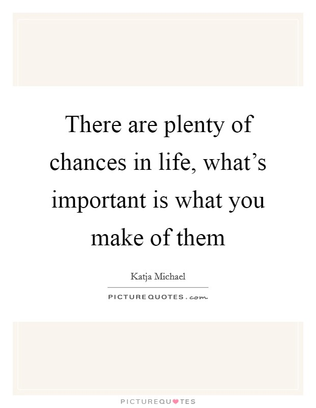 There are plenty of chances in life, what's important is what you make of them Picture Quote #1