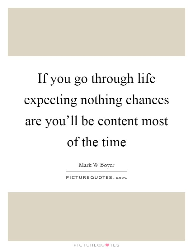 If you go through life expecting nothing chances are you'll be content most of the time Picture Quote #1