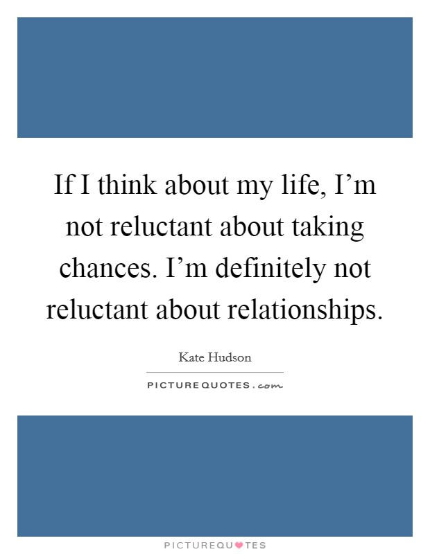 If I think about my life, I'm not reluctant about taking chances. I'm definitely not reluctant about relationships Picture Quote #1