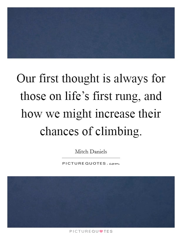 Our first thought is always for those on life's first rung, and how we might increase their chances of climbing Picture Quote #1