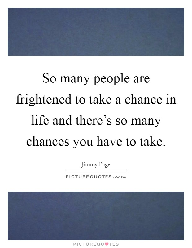 So many people are frightened to take a chance in life and there's so many chances you have to take Picture Quote #1