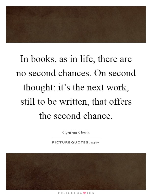 In books, as in life, there are no second chances. On second thought: it's the next work, still to be written, that offers the second chance Picture Quote #1