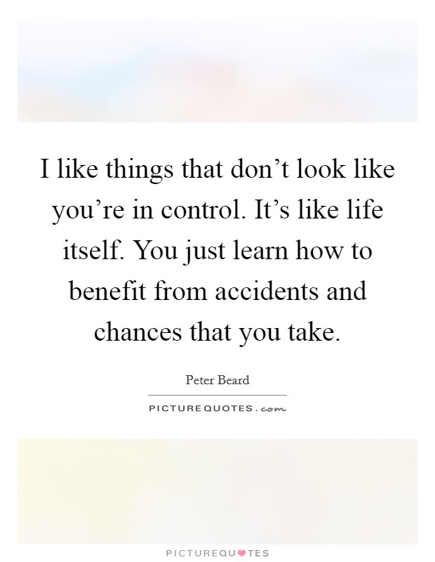 I like things that don't look like you're in control. It's like life itself. You just learn how to benefit from accidents and chances that you take Picture Quote #1