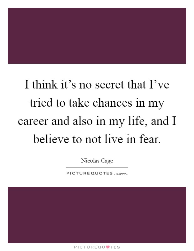I think it's no secret that I've tried to take chances in my career and also in my life, and I believe to not live in fear Picture Quote #1