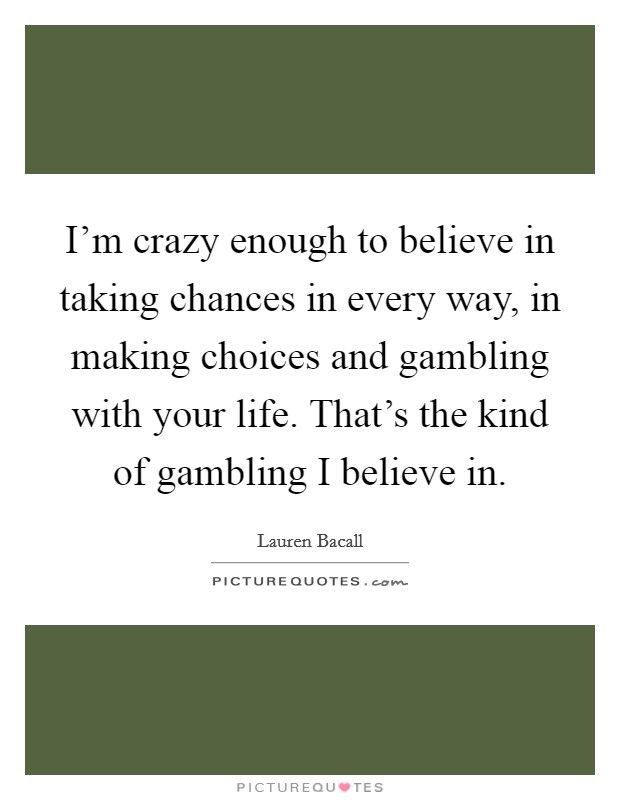 I'm crazy enough to believe in taking chances in every way, in making choices and gambling with your life. That's the kind of gambling I believe in Picture Quote #1