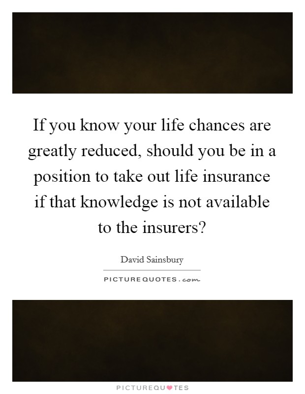 If you know your life chances are greatly reduced, should you be in a position to take out life insurance if that knowledge is not available to the insurers? Picture Quote #1