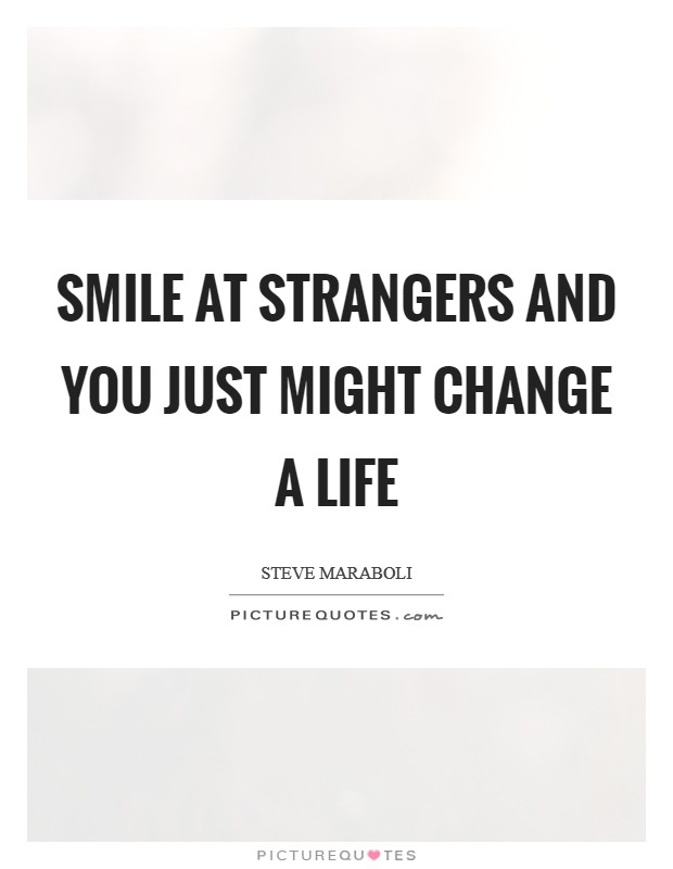 Smile at strangers and you just might change a life Picture Quote #1