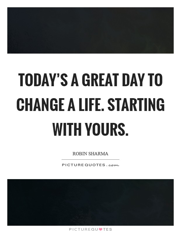 Today's a great day to change a life. Starting with yours Picture Quote #1