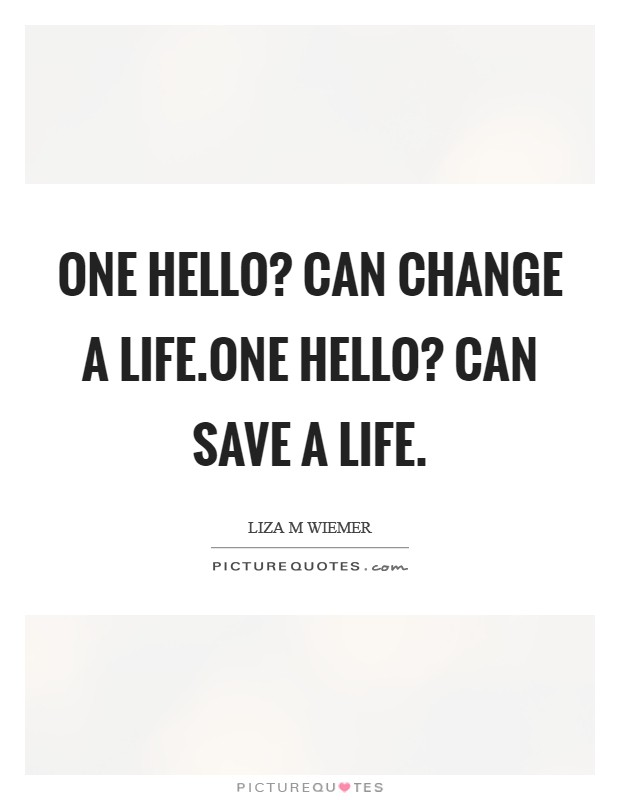 One HELLO? can change a life.One HELLO? can save a life Picture Quote #1
