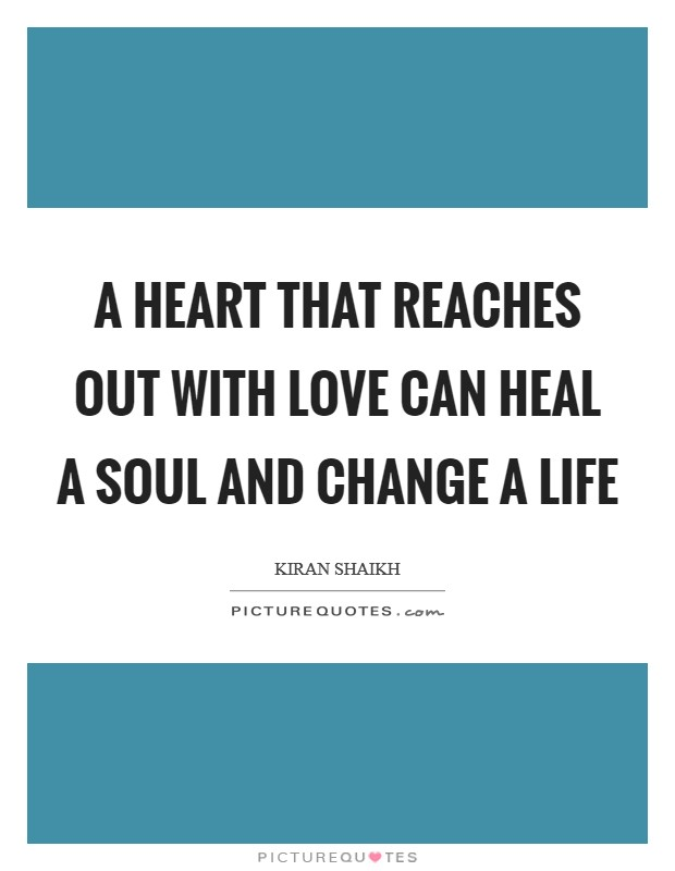 A heart that reaches out with love can heal a soul and change a life Picture Quote #1
