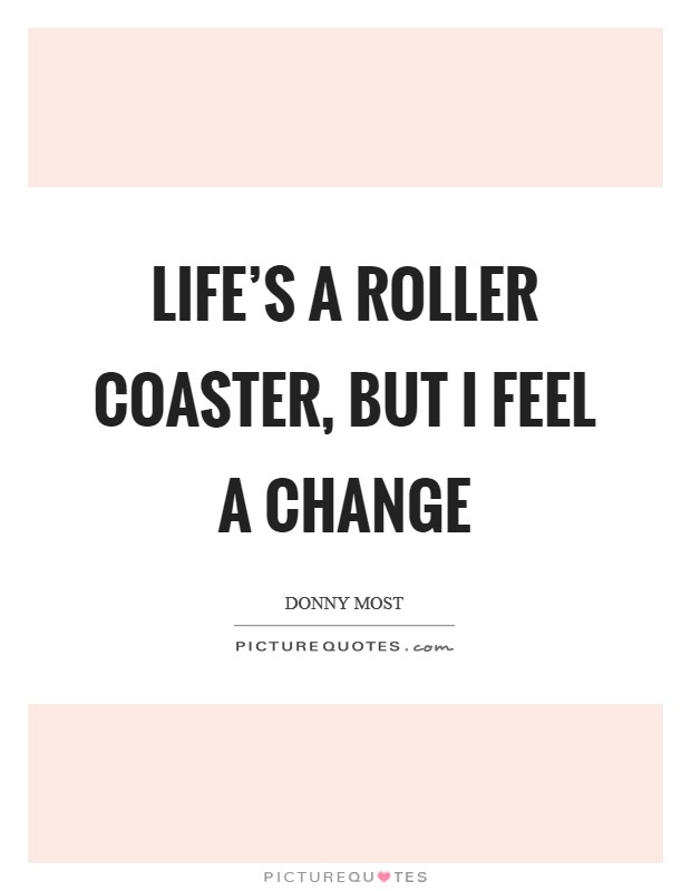 Life's a roller coaster, but I feel a change Picture Quote #1